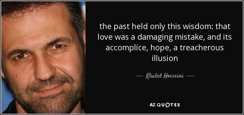 the past held only this wisdom: that love was a damaging mistake, and its accomplice, hope, a treacherous illusion - Khaled Hosseini