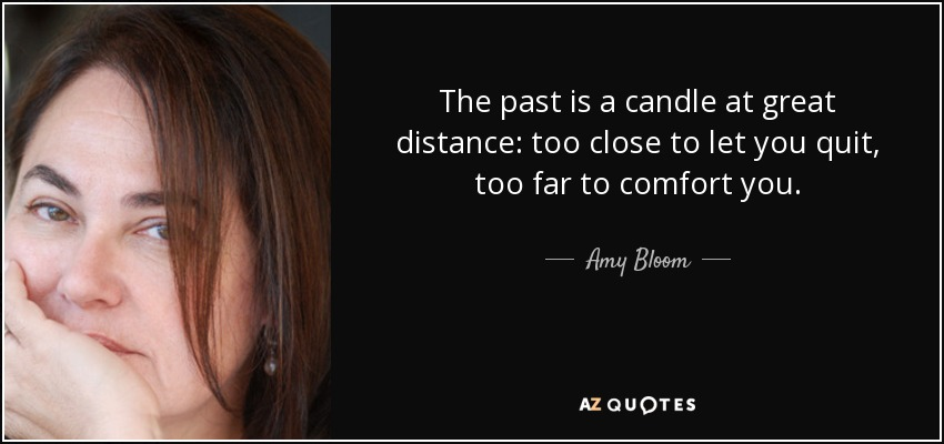 The past is a candle at great distance: too close to let you quit, too far to comfort you. - Amy Bloom