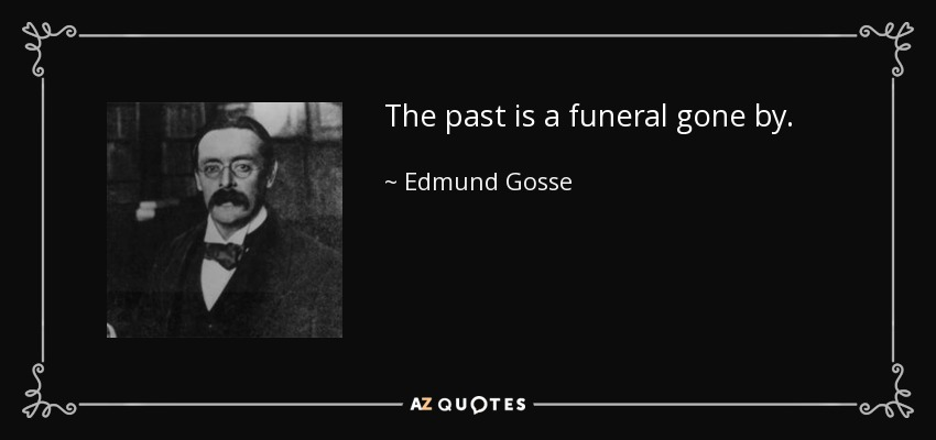 The past is a funeral gone by. - Edmund Gosse