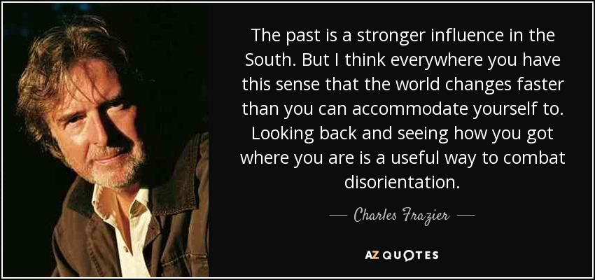 The past is a stronger influence in the South. But I think everywhere you have this sense that the world changes faster than you can accommodate yourself to. Looking back and seeing how you got where you are is a useful way to combat disorientation. - Charles Frazier