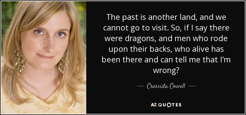 The past is another land, and we cannot go to visit. So, if I say there were dragons, and men who rode upon their backs, who alive has been there and can tell me that I'm wrong? - Cressida Cowell