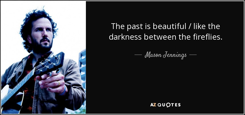 The past is beautiful / like the darkness between the fireflies. - Mason Jennings