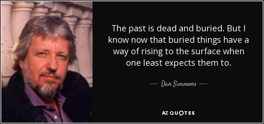 The past is dead and buried. But I know now that buried things have a way of rising to the surface when one least expects them to. - Dan Simmons