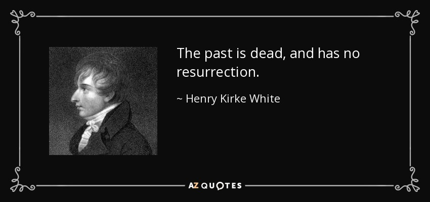 The past is dead, and has no resurrection. - Henry Kirke White