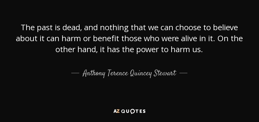 The past is dead, and nothing that we can choose to believe about it can harm or benefit those who were alive in it. On the other hand, it has the power to harm us. - Anthony Terence Quincey Stewart