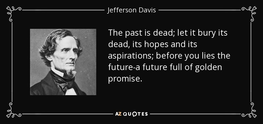 The past is dead; let it bury its dead, its hopes and its aspirations; before you lies the future-a future full of golden promise. - Jefferson Davis