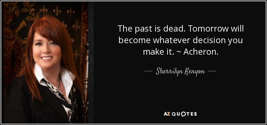 The past is dead. Tomorrow will become whatever decision you make it. ~ Acheron. - Sherrilyn Kenyon