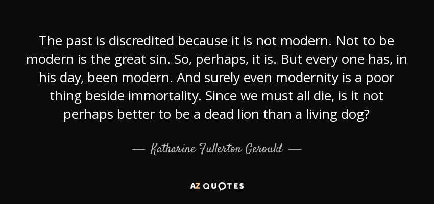 The past is discredited because it is not modern. Not to be modern is the great sin. So, perhaps, it is. But every one has, in his day, been modern. And surely even modernity is a poor thing beside immortality. Since we must all die, is it not perhaps better to be a dead lion than a living dog? - Katharine Fullerton Gerould