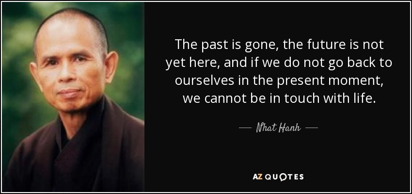 The past is gone, the future is not yet here, and if we do not go back to ourselves in the present moment, we cannot be in touch with life. - Nhat Hanh