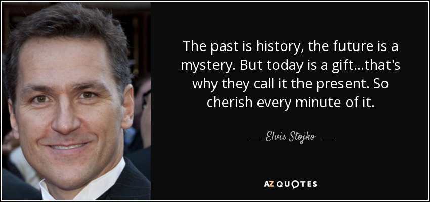 The past is history, the future is a mystery. But today is a gift...that's why they call it the present. So cherish every minute of it. - Elvis Stojko