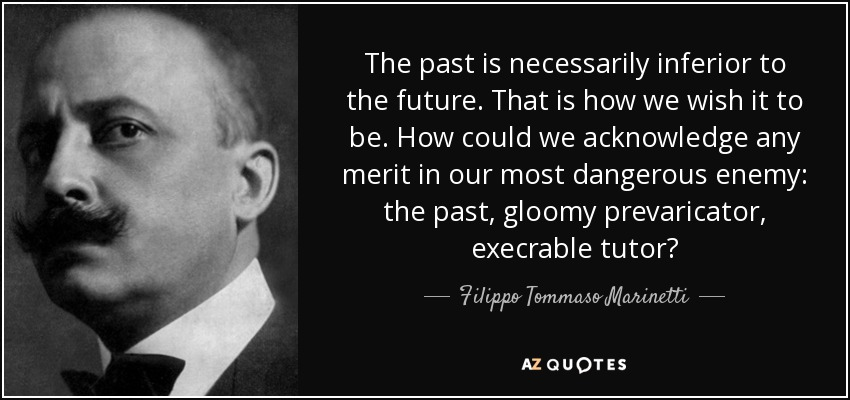 The past is necessarily inferior to the future. That is how we wish it to be. How could we acknowledge any merit in our most dangerous enemy: the past, gloomy prevaricator, execrable tutor? - Filippo Tommaso Marinetti