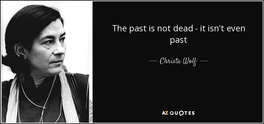 The past is not dead - it isn't even past - Christa Wolf