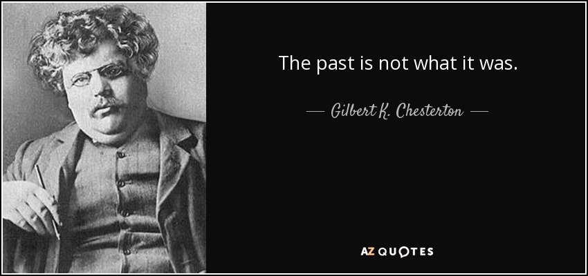The past is not what it was. - Gilbert K. Chesterton