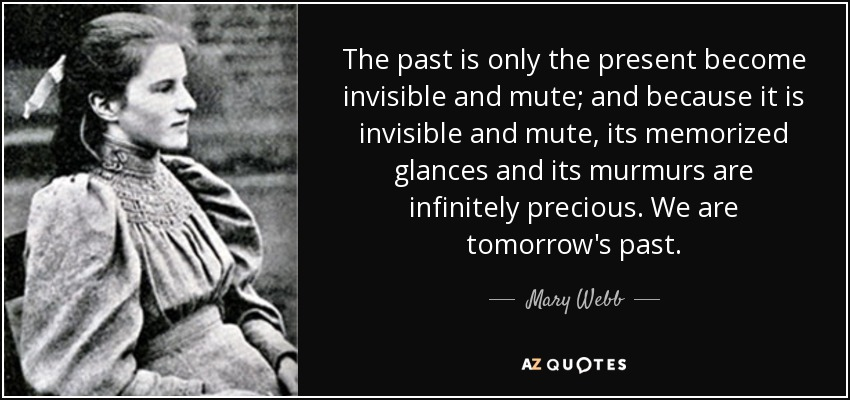 The past is only the present become invisible and mute; and because it is invisible and mute, its memorized glances and its murmurs are infinitely precious. We are tomorrow's past. - Mary Webb