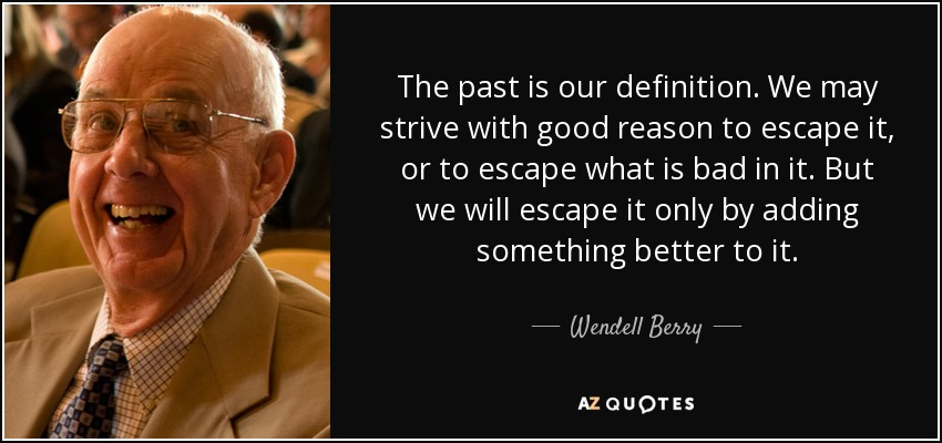 The past is our definition. We may strive with good reason to escape it, or to escape what is bad in it. But we will escape it only by adding something better to it. - Wendell Berry