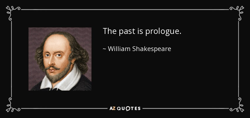 The past is prologue. - William Shakespeare