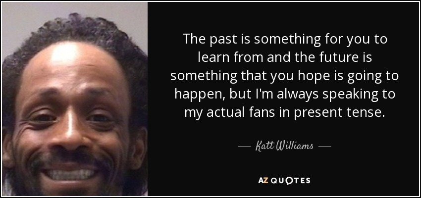 The past is something for you to learn from and the future is something that you hope is going to happen, but I'm always speaking to my actual fans in present tense. - Katt Williams