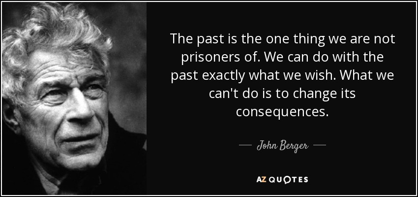The past is the one thing we are not prisoners of. We can do with the past exactly what we wish. What we can't do is to change its consequences. - John Berger
