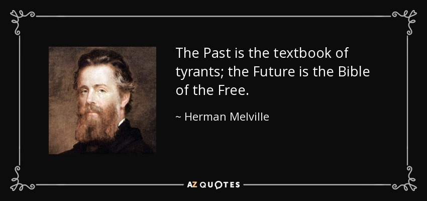 The Past is the textbook of tyrants; the Future is the Bible of the Free. - Herman Melville