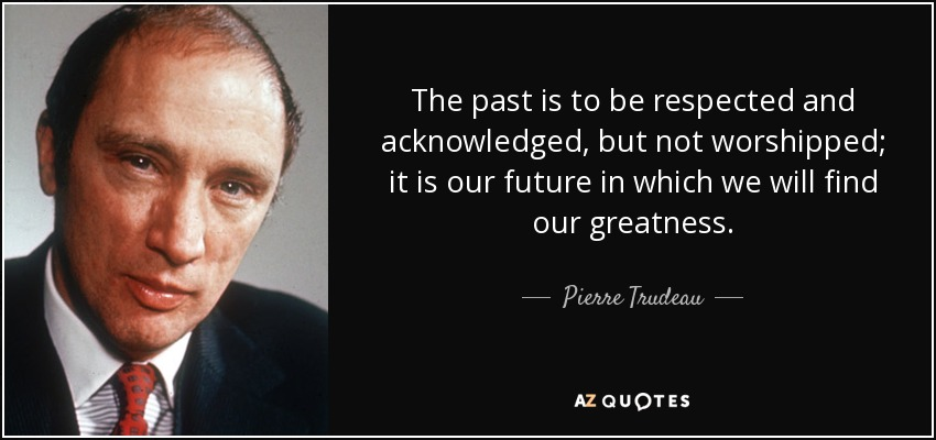 The past is to be respected and acknowledged, but not worshipped; it is our future in which we will find our greatness. - Pierre Trudeau