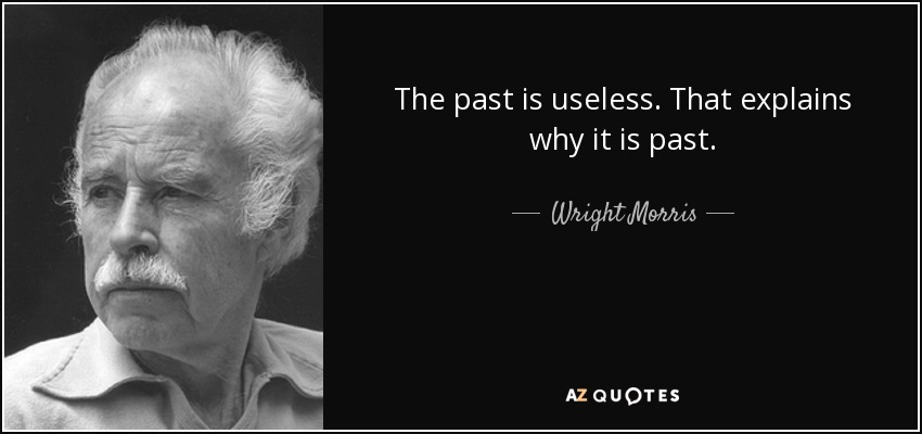 The past is useless. That explains why it is past. - Wright Morris