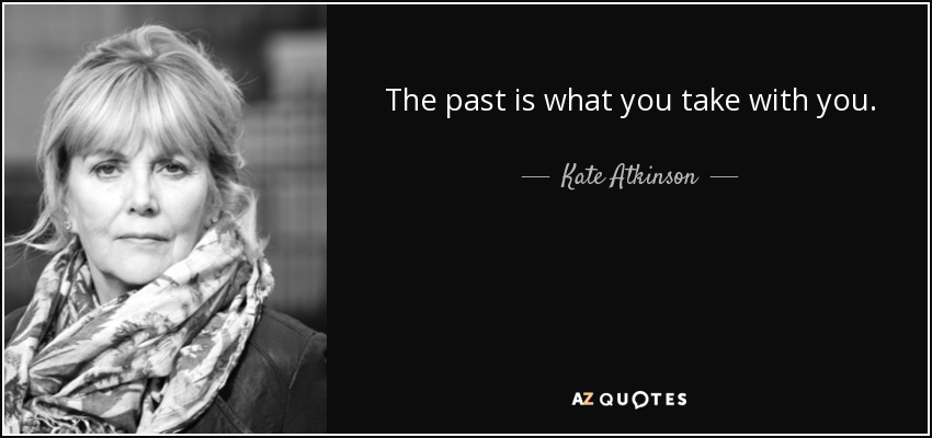 The past is what you take with you. - Kate Atkinson