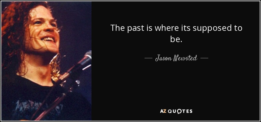 The past is where its supposed to be. - Jason Newsted