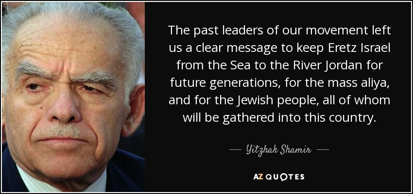 The past leaders of our movement left us a clear message to keep Eretz Israel from the Sea to the River Jordan for future generations, for the mass aliya, and for the Jewish people, all of whom will be gathered into this country. - Yitzhak Shamir