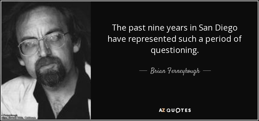 The past nine years in San Diego have represented such a period of questioning. - Brian Ferneyhough