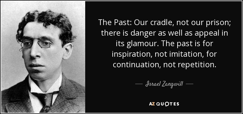 The Past: Our cradle, not our prison; there is danger as well as appeal in its glamour. The past is for inspiration, not imitation, for continuation, not repetition. - Israel Zangwill