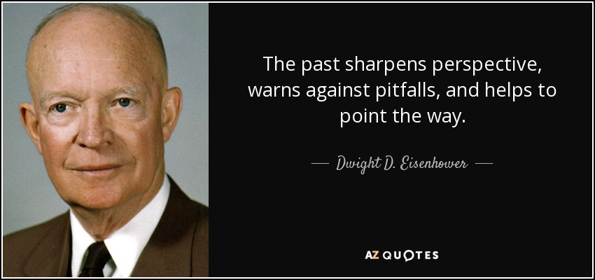 The past sharpens perspective, warns against pitfalls, and helps to point the way. - Dwight D. Eisenhower