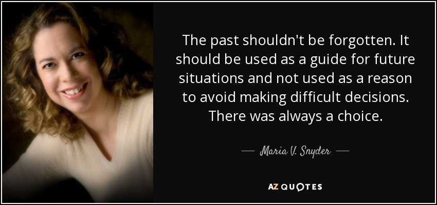The past shouldn't be forgotten. It should be used as a guide for future situations and not used as a reason to avoid making difficult decisions. There was always a choice. - Maria V. Snyder