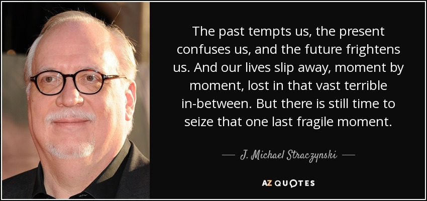 The past tempts us, the present confuses us, and the future frightens us. And our lives slip away, moment by moment, lost in that vast terrible in-between. But there is still time to seize that one last fragile moment. - J. Michael Straczynski