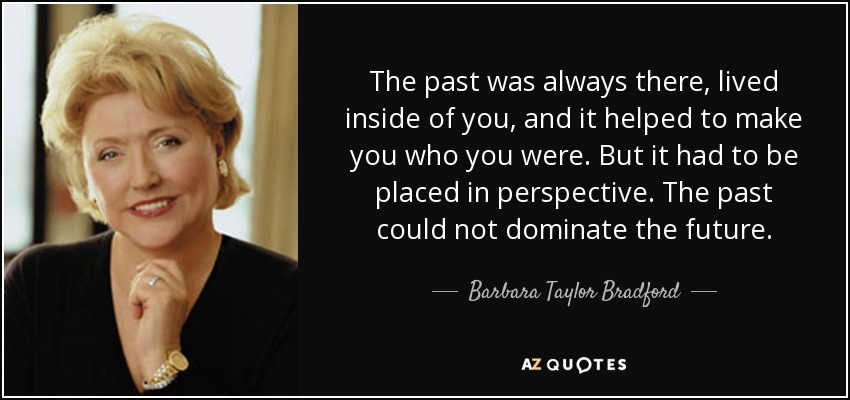 The past was always there, lived inside of you, and it helped to make you who you were. But it had to be placed in perspective. The past could not dominate the future. - Barbara Taylor Bradford