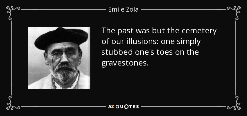 The past was but the cemetery of our illusions: one simply stubbed one's toes on the gravestones. - Emile Zola