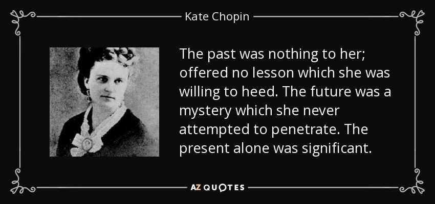 The past was nothing to her; offered no lesson which she was willing to heed. The future was a mystery which she never attempted to penetrate. The present alone was significant. - Kate Chopin