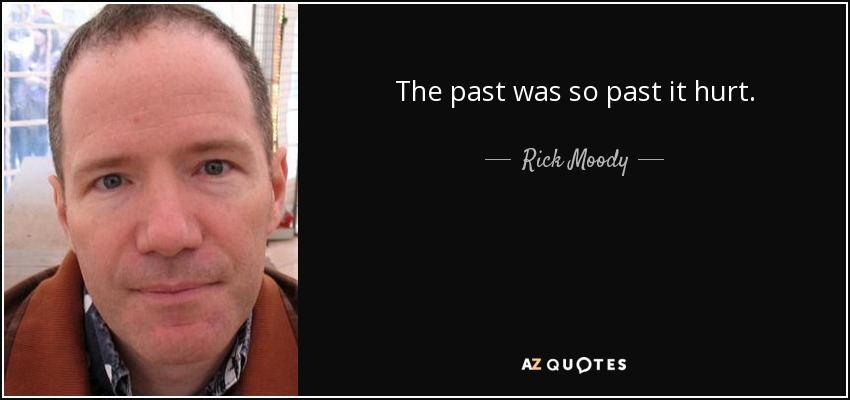 The past was so past it hurt. - Rick Moody