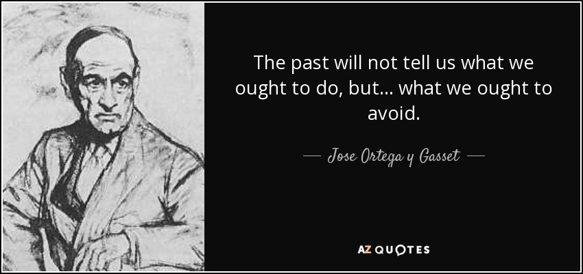 The past will not tell us what we ought to do, but... what we ought to avoid. - Jose Ortega y Gasset