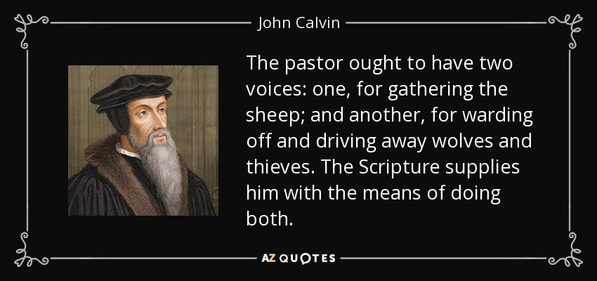 The pastor ought to have two voices: one, for gathering the sheep; and another, for warding off and driving away wolves and thieves. The Scripture supplies him with the means of doing both. - John Calvin