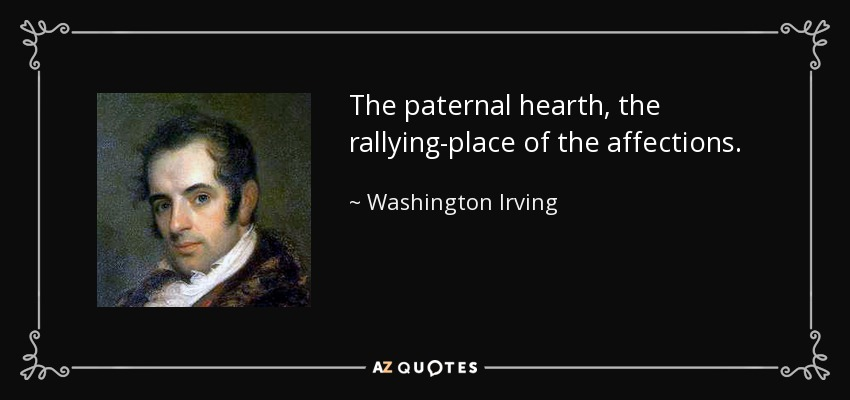The paternal hearth, the rallying-place of the affections. - Washington Irving