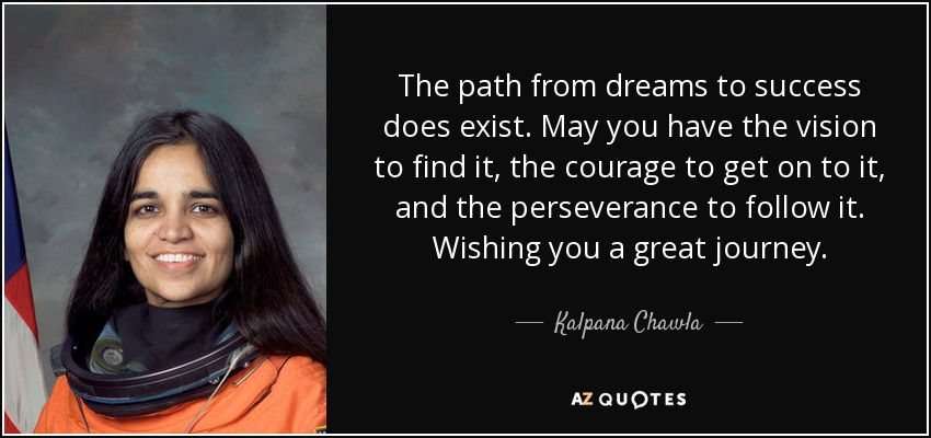 The path from dreams to success does exist. May you have the vision to find it, the courage to get on to it, and the perseverance to follow it. Wishing you a great journey. - Kalpana Chawla