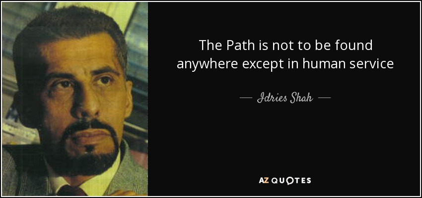The Path is not to be found anywhere except in human service - Idries Shah