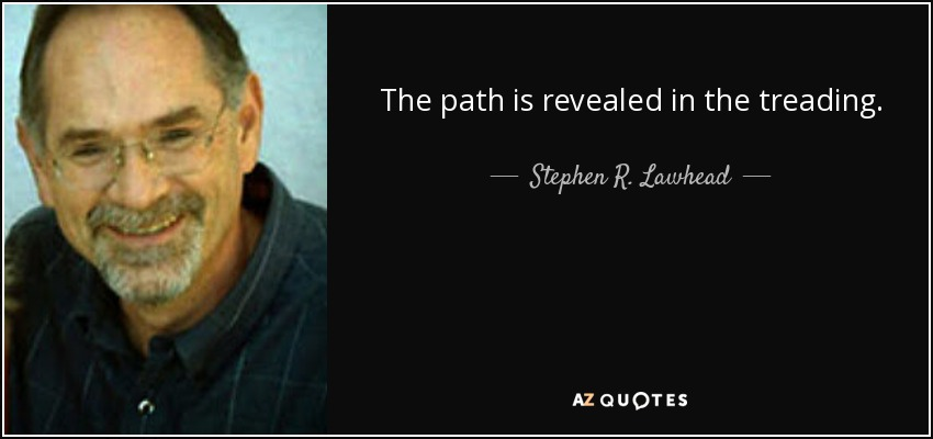 The path is revealed in the treading. - Stephen R. Lawhead