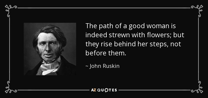 The path of a good woman is indeed strewn with flowers; but they rise behind her steps, not before them. - John Ruskin