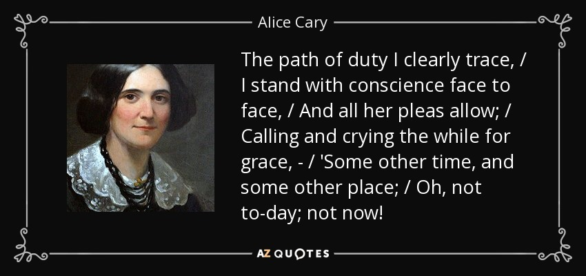The path of duty I clearly trace, / I stand with conscience face to face, / And all her pleas allow; / Calling and crying the while for grace, - / 'Some other time, and some other place; / Oh, not to-day; not now! - Alice Cary