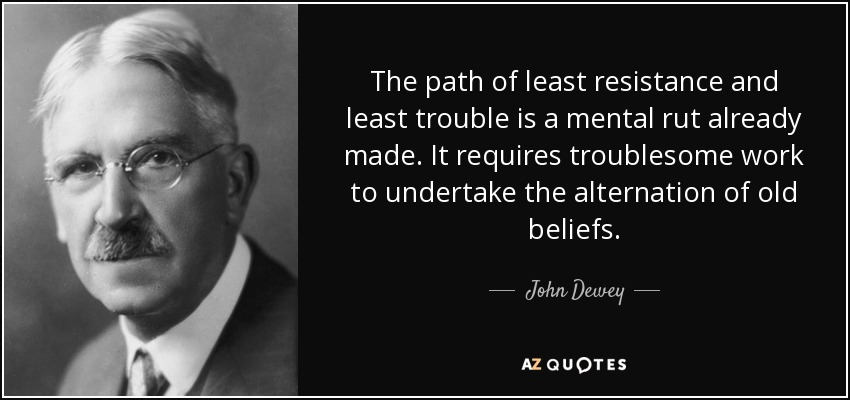 The path of least resistance and least trouble is a mental rut already made. It requires troublesome work to undertake the alternation of old beliefs. - John Dewey