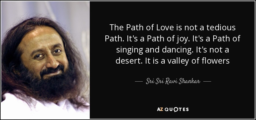 The Path of Love is not a tedious Path. It's a Path of joy. It's a Path of singing and dancing. It's not a desert. It is a valley of flowers - Sri Sri Ravi Shankar