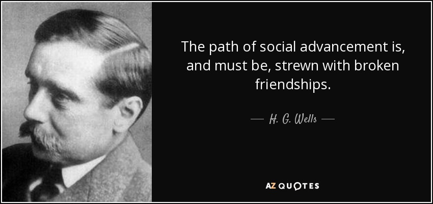 The path of social advancement is, and must be, strewn with broken friendships. - H. G. Wells