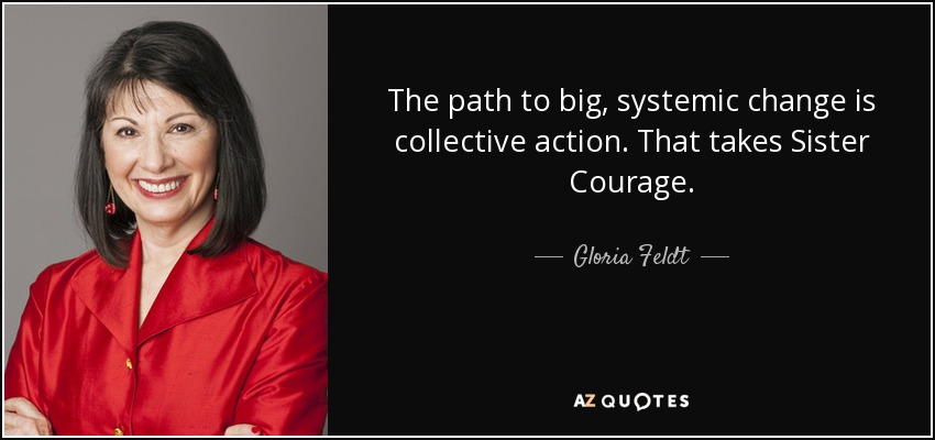 The path to big, systemic change is collective action. That takes Sister Courage. - Gloria Feldt