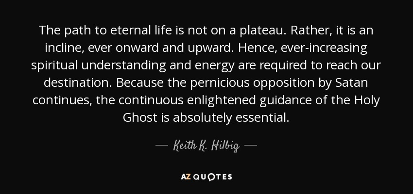 The path to eternal life is not on a plateau. Rather, it is an incline, ever onward and upward. Hence, ever-increasing spiritual understanding and energy are required to reach our destination. Because the pernicious opposition by Satan continues, the continuous enlightened guidance of the Holy Ghost is absolutely essential. - Keith K. Hilbig